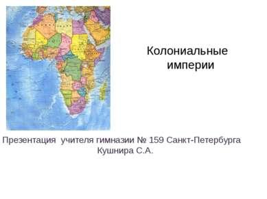 Колониальные империи Презентация учителя гимназии № 159 Санкт-Петербурга Кушн...