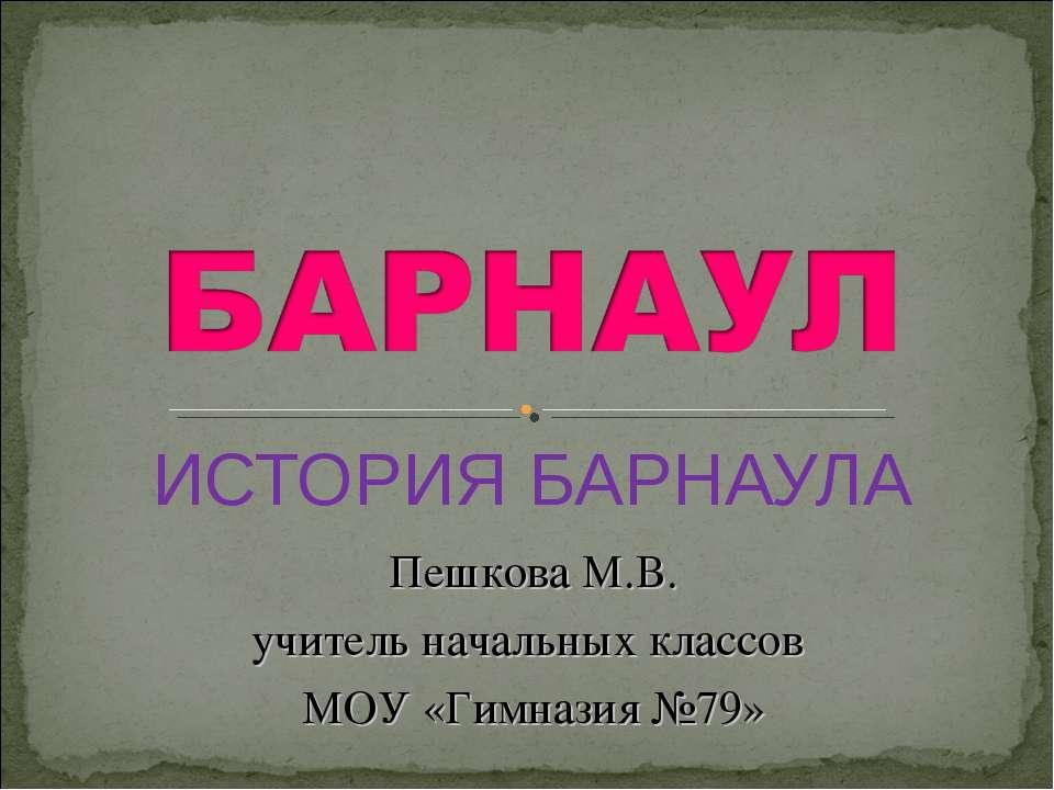 ИСТОРИЯ БАРНАУЛА Пешкова М.В. учитель начальных классов МОУ «Гимназия №79»