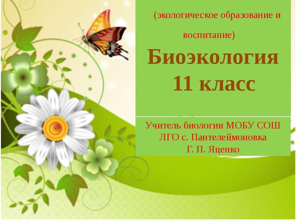 (экологическое образование и воспитание) Биоэкология 11 класс Учитель биологи...