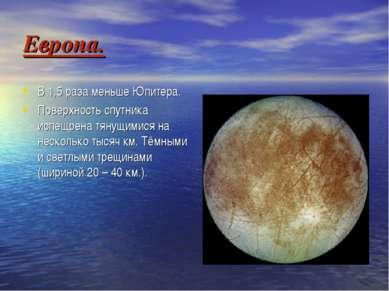Европа. В 1,5 раза меньше Юпитера. Поверхность спутника испещрена тянущимися ...