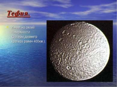 Тефия. Имеет на своей поверхности кратеры(диаметр кратера равен 400км.).