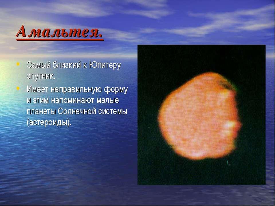 Амальтея. Самый близкий к Юпитеру спутник. Имеет неправильную форму и этим на...