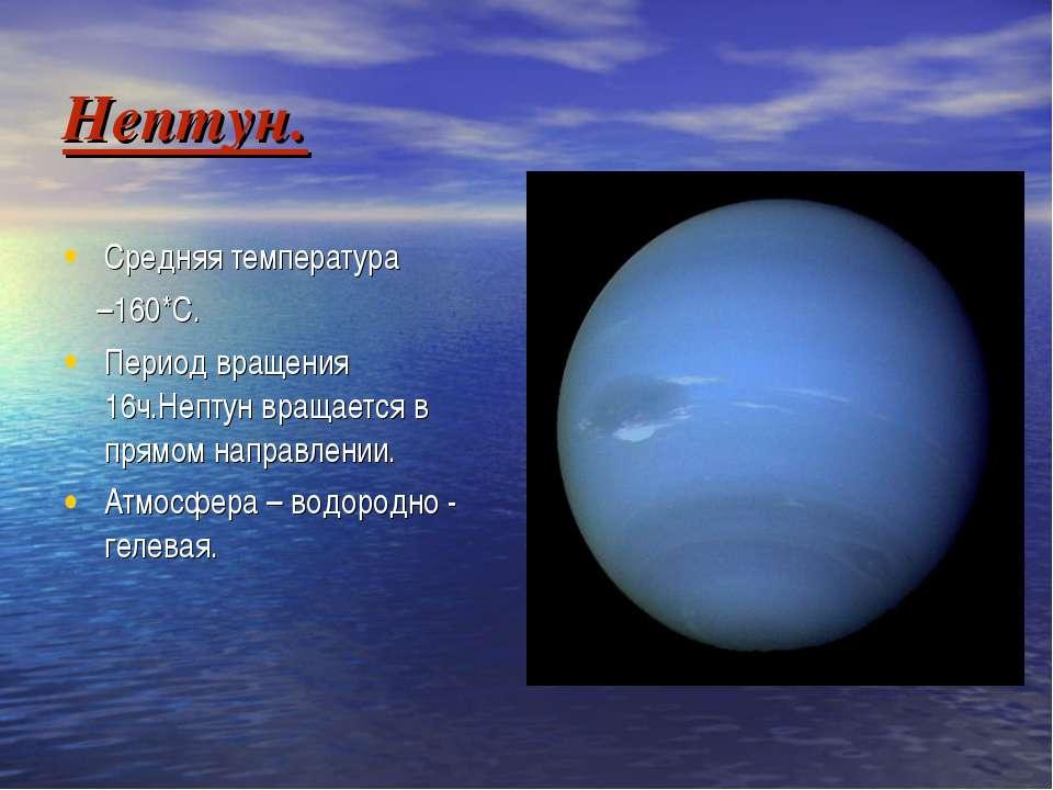 Нептун. Средняя температура –160*С. Период вращения 16ч.Нептун вращается в пр...