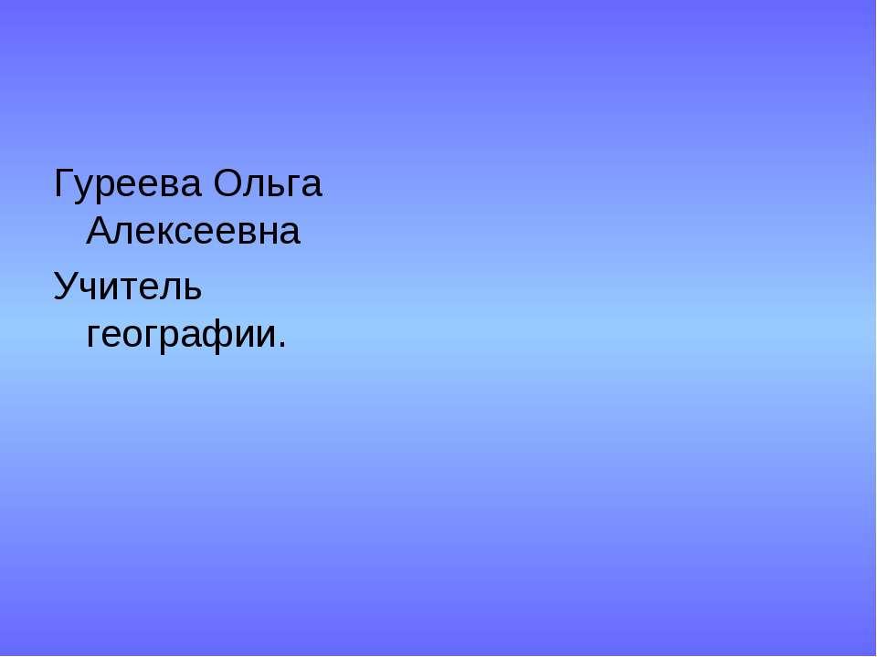 Гуреева Ольга Алексеевна Учитель географии.