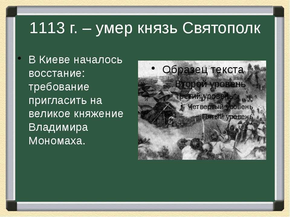 1113 г. – умер князь Святополк В Киеве началось восстание: требование приглас...