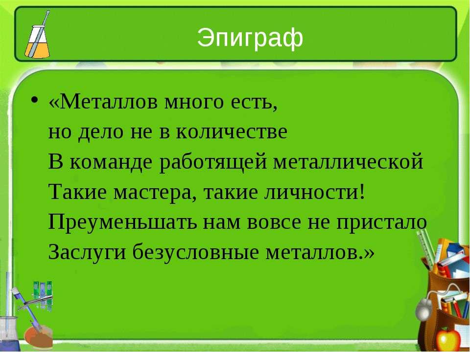 Эпиграф «Металлов много есть, но дело не в количестве В команде работящей мет...