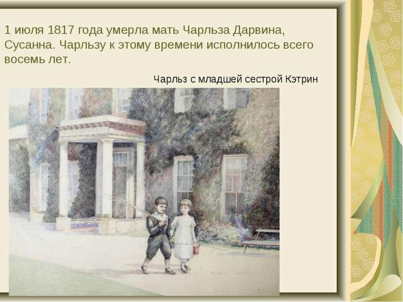 1 июля 1817 года умерла мать Чарльза Дарвина, Сусанна. Чарльзу к этому времен...