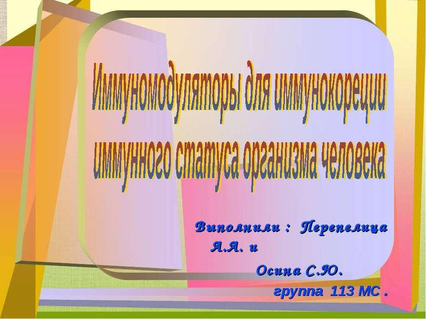 Выполнили : Перепелица А.А. и Осина С.Ю. группа 113 МС .