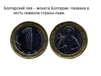Болгарский лев – монета Болгарии. Названа в честь символа страны-льва.