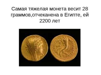 Самая тяжелая монета весит 28 граммов,отчеканена в Египте, ей 2200 лет