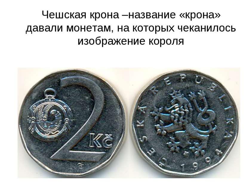 Чешская крона –название «крона» давали монетам, на которых чеканилось изображ...
