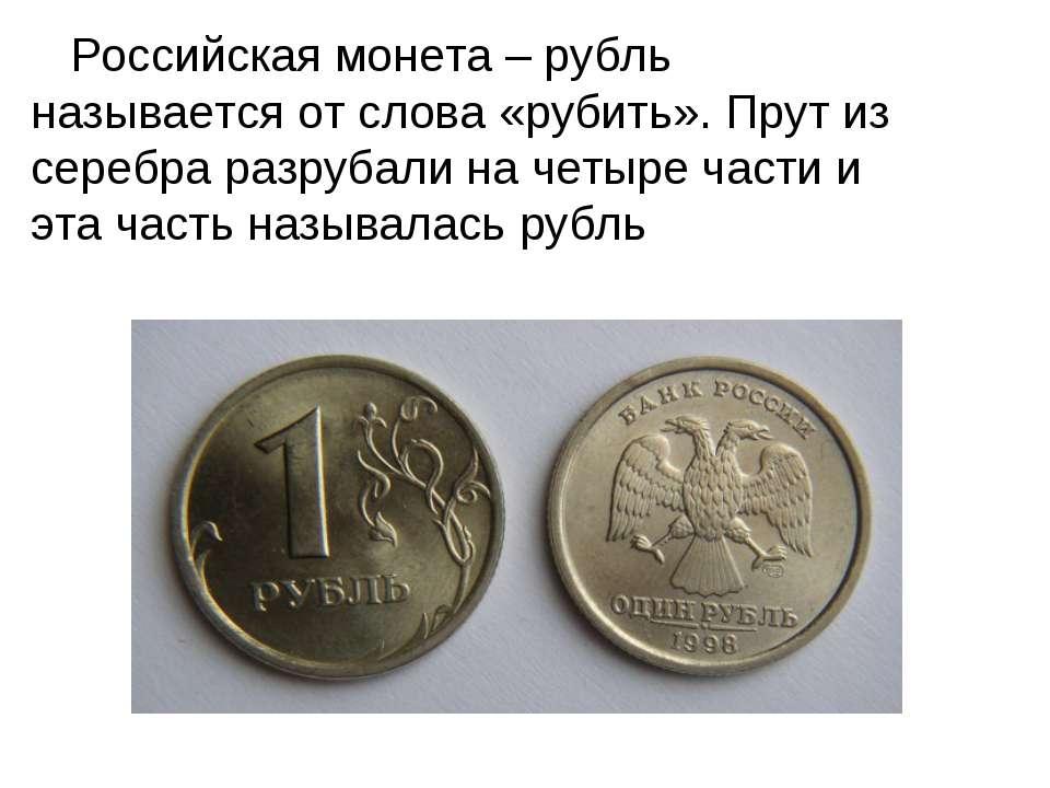Российская монета – рубль называется от слова «рубить». Прут из серебра разру...