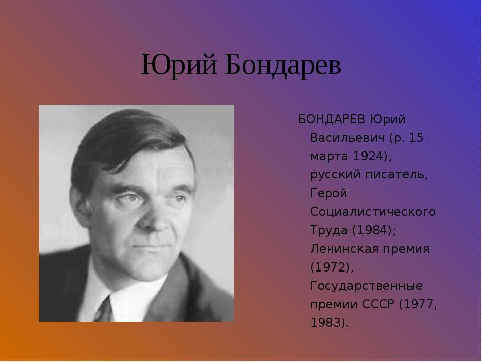 Юрий Бондарев БОНДАРЕВ Юрий Васильевич (р. 15 марта 1924), русский писатель, ...