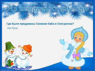 Где были придуманы Снежная баба и Снегурочка? На Руси. FokinaLida.75@mail.ru