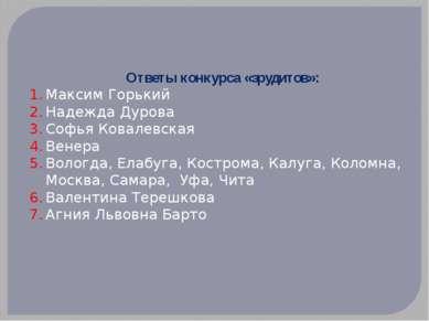 Ответы конкурса «эрудитов»: Максим Горький Надежда Дурова Софья Ковалевская В...