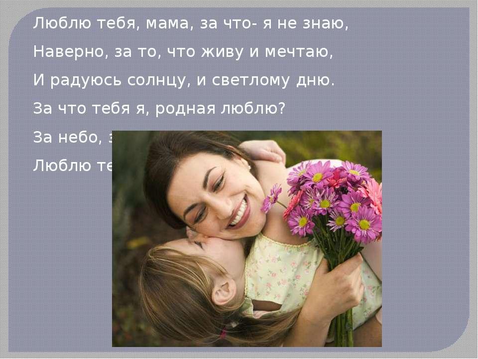 Люблю тебя, мама, за что- я не знаю, Наверно, за то, что живу и мечтаю, И рад...