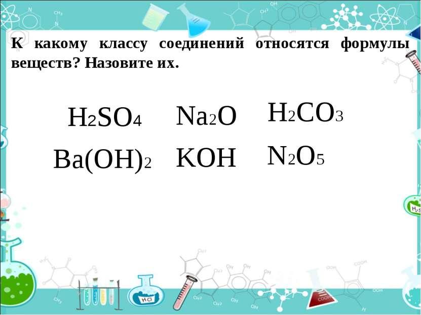 К какому классу соединений относятся формулы веществ? Назовите их. H2SO4 Na2O...