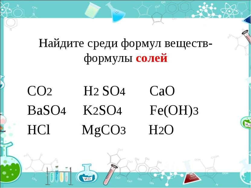 Найдите среди формул веществ- формулы солей CO2 H2 SO4 CaO BaSO4 K2SO4 Fe(OH)...