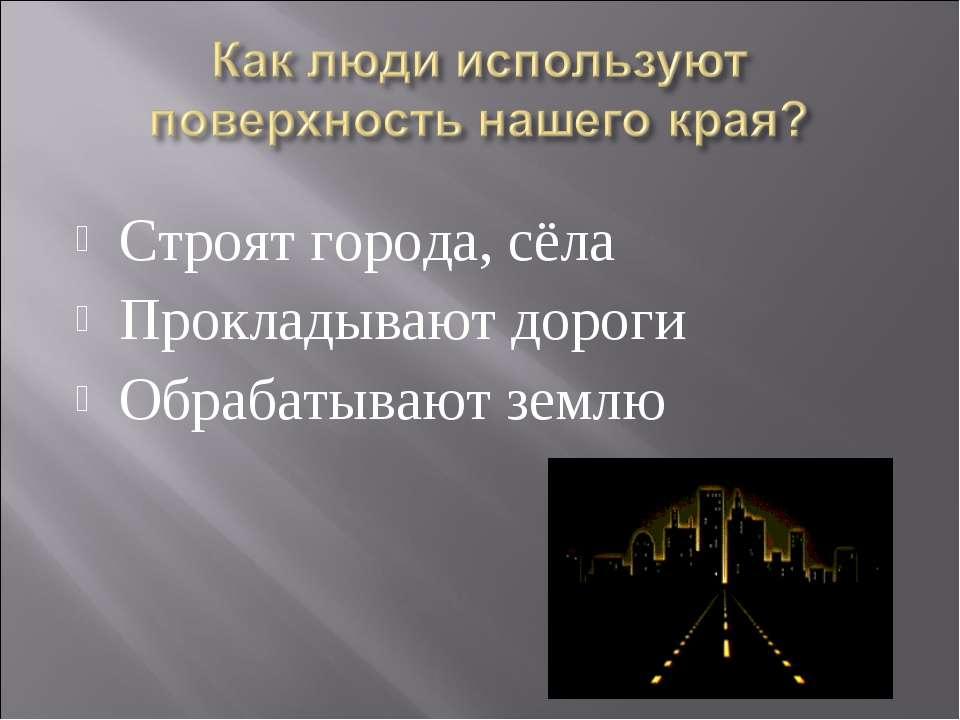 Строят города, сёла Прокладывают дороги Обрабатывают землю