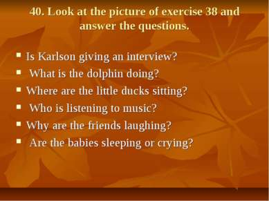 40. Look at the picture of exercise 38 and answer the questions. Is Karlson g...