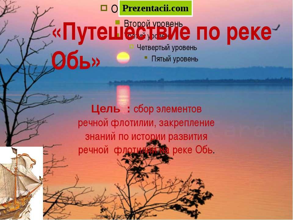 «Путешествие по реке Обь» Цель : сбор элементов речной флотилии, закрепление ...