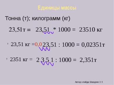 Единицы массы 23,51т = 23,51 кг = 23,51 * 1000 = 23510 кг 23,51 : 1000 = 0,0 ...