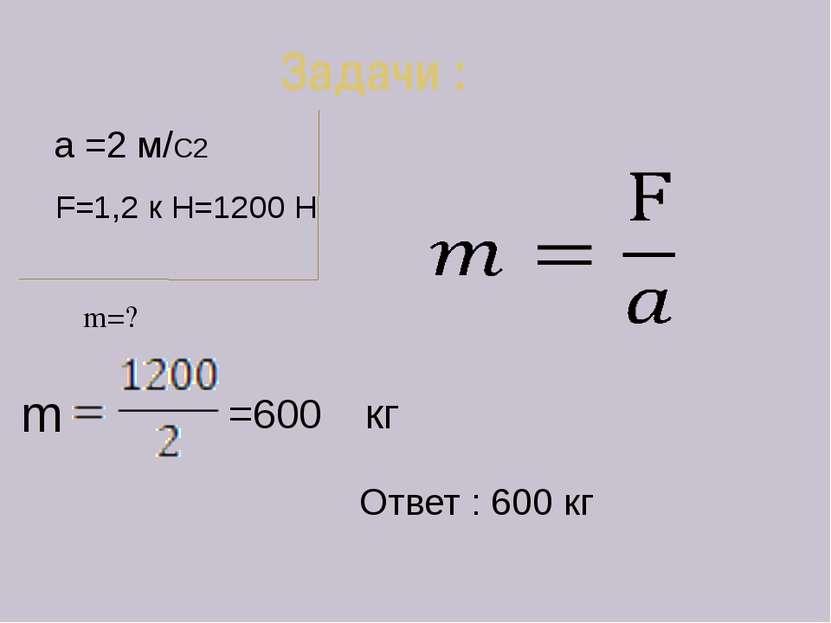 Задачи : m=? a =2 м/С2 F=1,2 к Н=1200 Н =600 кг Ответ : 600 кг m