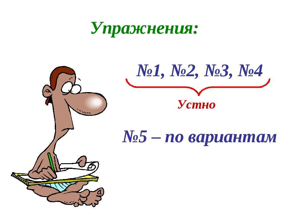 Упражнения: №1, №2, №3, №4 Устно №5 – по вариантам