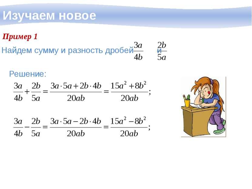 Изучаем новое Пример 1 Решение: Найдем сумму и разность дробей и