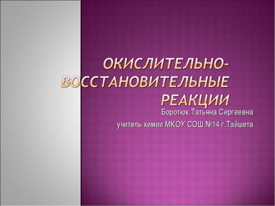 Боротюк Татьяна Сергеевна учитель химии МКОУ СОШ №14 г.Тайшета
