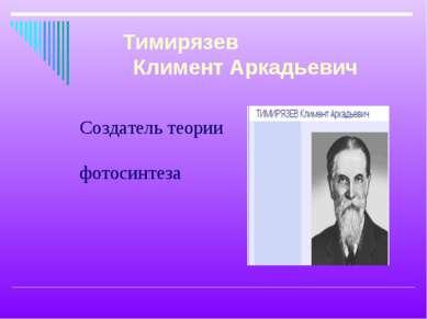 Создатель теории фотосинтеза Тимирязев Климент Аркадьевич