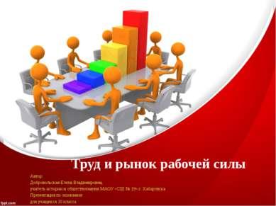 Труд и рынок рабочей силы Автор: Добровольская Елена Владимировна, учитель ис...