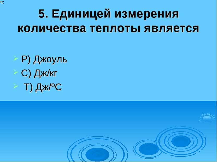 5. Единицей измерения количества теплоты является Р) Джоуль С) Дж/кг Т) Дж/ºС
