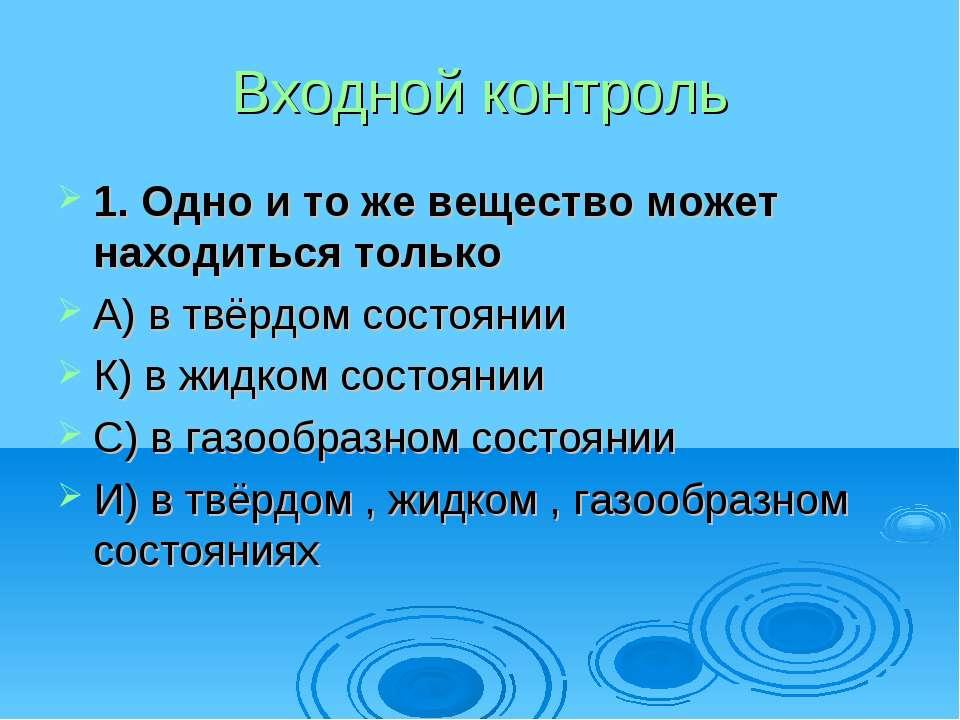 Входной контроль 1. Одно и то же вещество может находиться только А) в твёрдо...