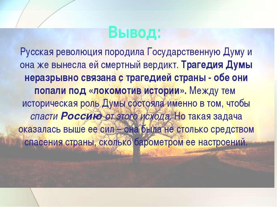 Вывод: Русская революция породила Государственную Думу и она же вынесла ей см...