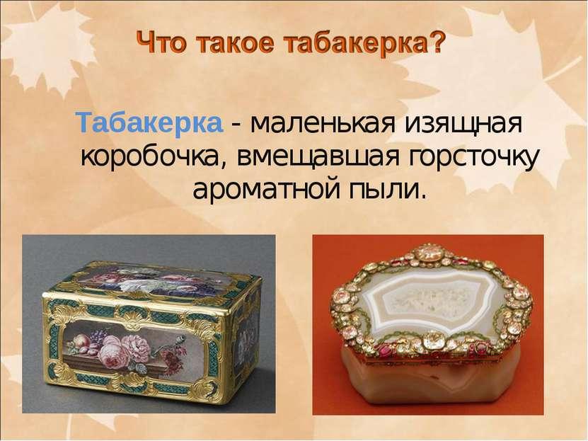 Табакерка - маленькая изящная коробочка, вмещавшая горсточку ароматной пыли.