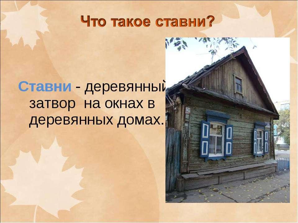 Ставни - деревянный затвор на окнах в деревянных домах.