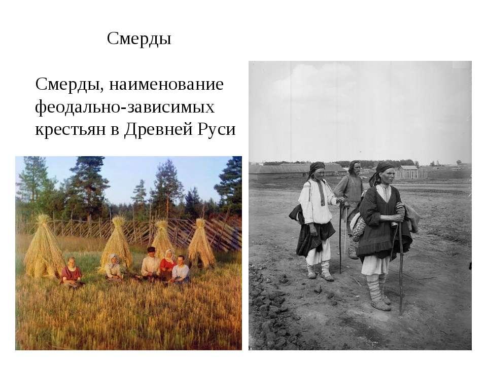 Смерды Смерды, наименование феодально-зависимых крестьян в Древней Руси