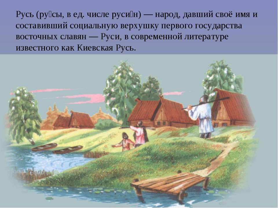 Русь (ру сы, в ед. числе руси н) — народ, давший своё имя и составивший социа...