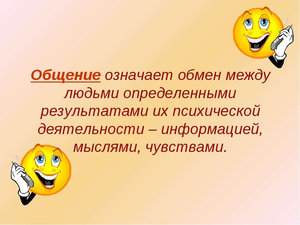 Общение означает обмен между людьми определенными результатами их психической...