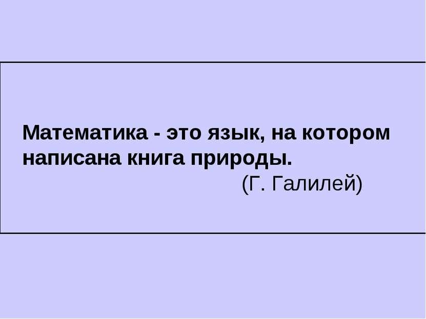 Математика - это язык, на котором написана книга природы. (Г. Галилей)