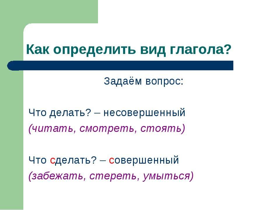 Как определить вид глагола? Задаём вопрос: Что делать? – несовершенный (читат...