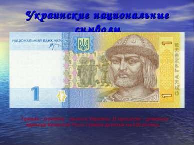 Украинские национальные символы Гривна – (гривня) – валюта Украины .В прошлом...