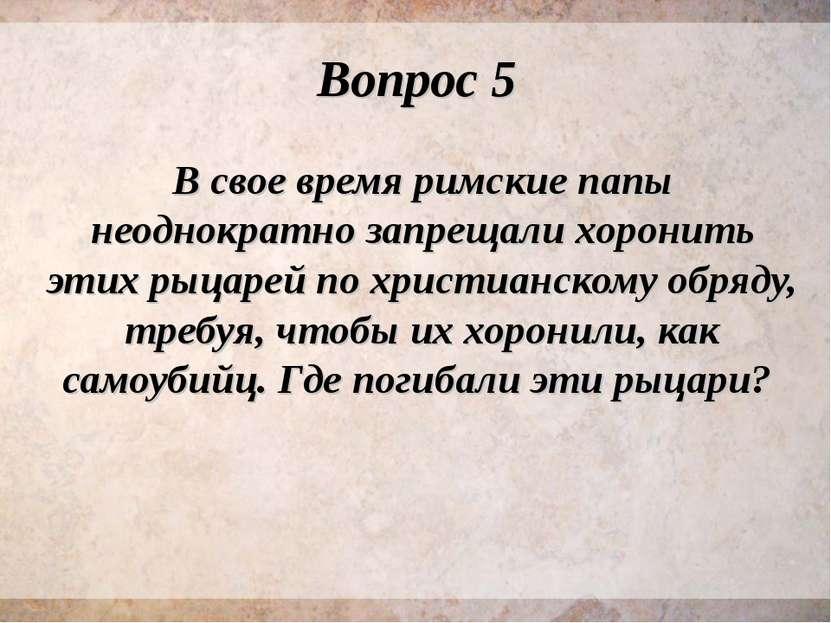 Вопрос 5 В свое время римские папы неоднократно запрещали хоронить этих рыцар...