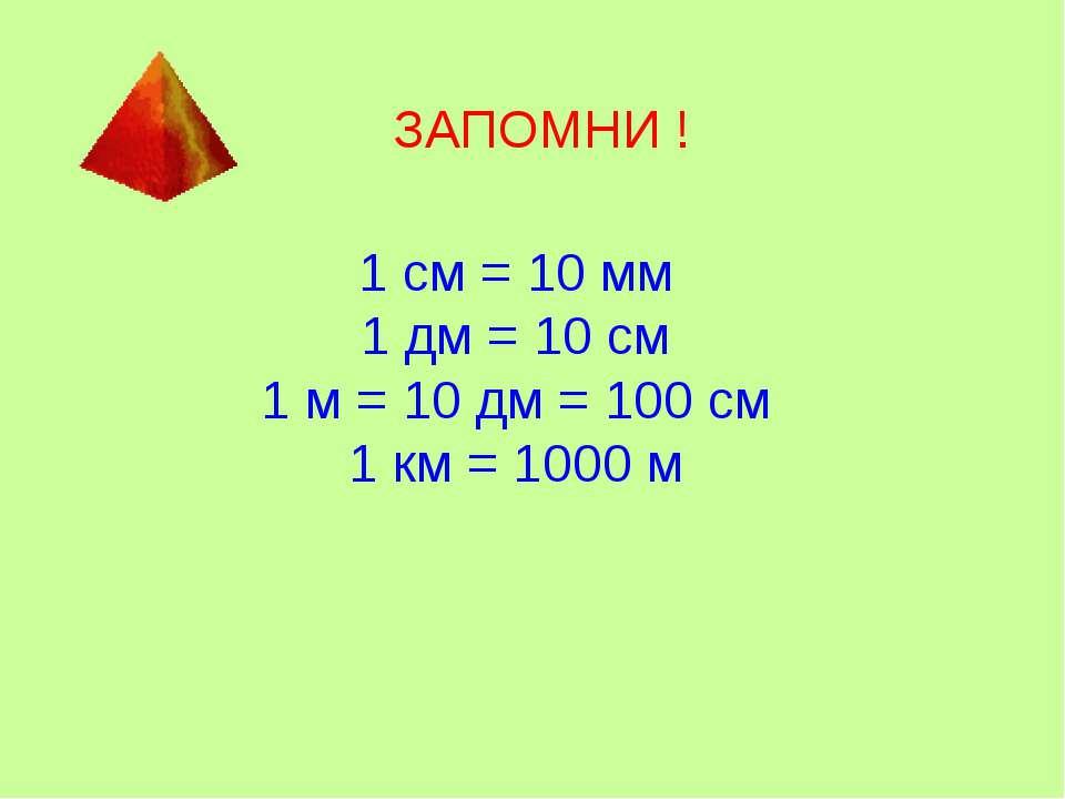 ЗАПОМНИ ! 1 см = 10 мм 1 дм = 10 см 1 м = 10 дм = 100 см 1 км = 1000 м