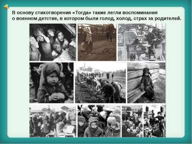 В основу стихотворения «Тогда» также легли воспоминания о военном детстве, в ...