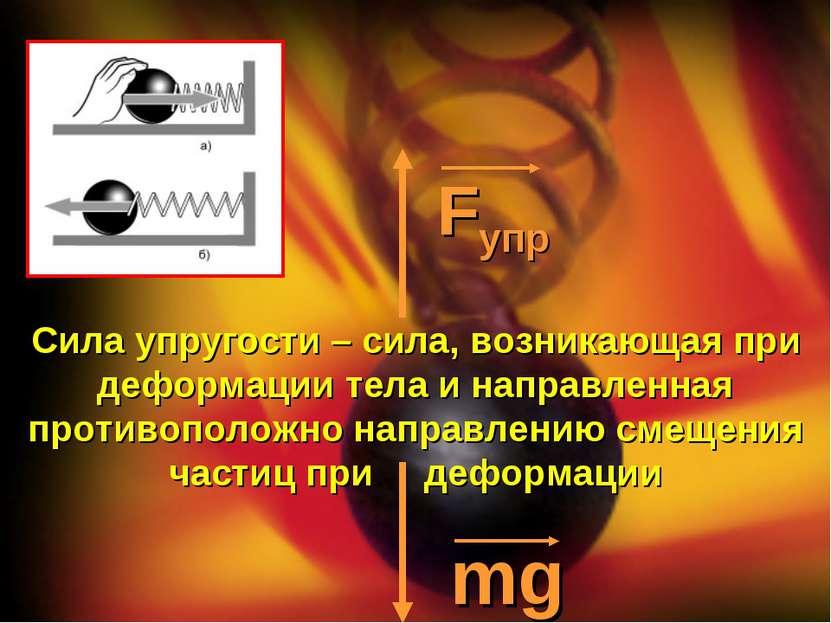 Fупр mg Сила упругости – сила, возникающая при деформации тела и направленная...