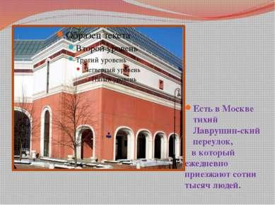 Есть в Москве тихий Лаврушин-ский переулок, в который ежедневно приезжают сот...