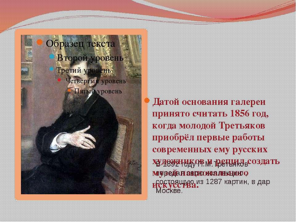 Датой основания галереи принято считать 1856 год, когда молодой Третьяков при...