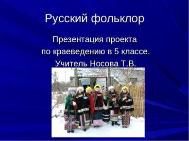 Русский фольклор Презентация проекта по краеведению в 5 классе. Учитель Носов...